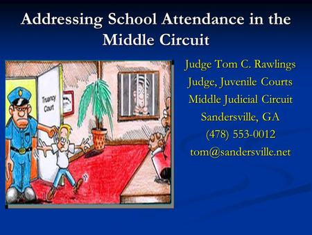 Addressing School Attendance in the Middle Circuit Judge Tom C. Rawlings Judge, Juvenile Courts Middle Judicial Circuit Sandersville, GA (478) 553-0012.