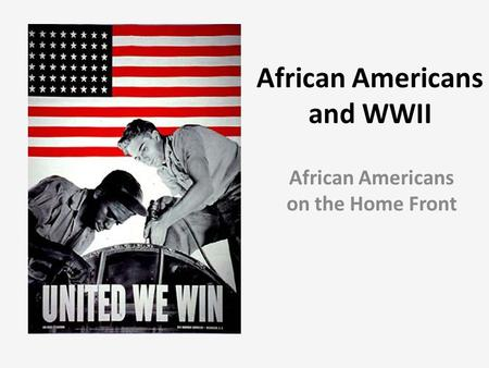 African Americans and WWII African Americans on the Home Front.