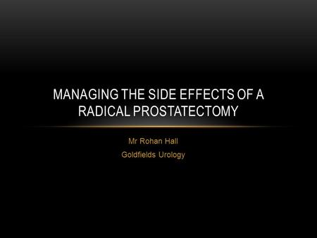 Mr Rohan Hall Goldfields Urology MANAGING THE SIDE EFFECTS OF A RADICAL PROSTATECTOMY.