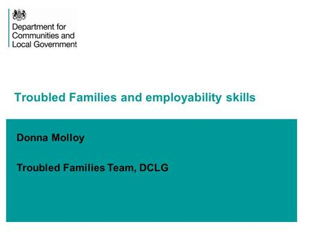 Donna Molloy Troubled Families Team, DCLG Troubled Families and employability skills.