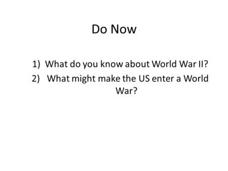 Do Now 1)What do you know about World War II? 2) What might make the US enter a World War?