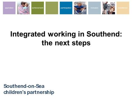 Integrated working in Southend: the next steps. Improving integrated working – improving outcomes Improve ECM outcomes for all Streamline multi-professional.