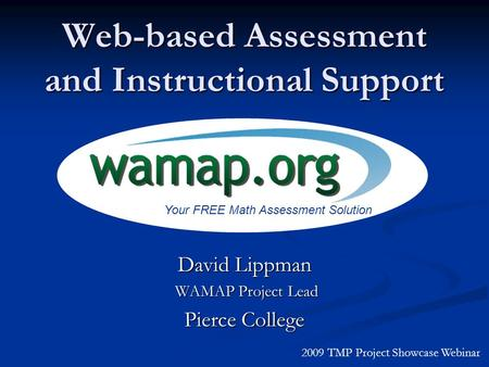 Web-based Assessment and Instructional Support David Lippman WAMAP Project Lead WAMAP Project Lead Pierce College 2009 TMP Project Showcase Webinar Your.