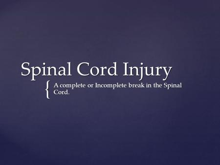 { Spinal Cord Injury A complete or Incomplete break in the Spinal Cord.