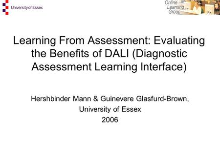 Learning From Assessment: Evaluating the Benefits of DALI (Diagnostic Assessment Learning Interface) Hershbinder Mann & Guinevere Glasfurd-Brown, University.