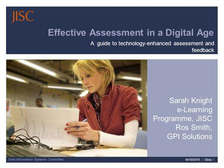 Joint Information Systems Committee 14/10/2015 | | Slide 1 Effective Assessment in a Digital Age Sarah Knight e-Learning Programme, JISC Ros Smith, GPI.