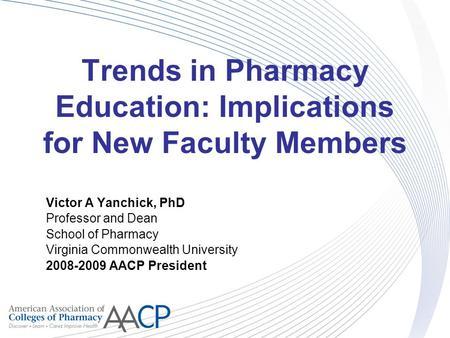 Trends in Pharmacy Education: Implications for New Faculty Members Victor A Yanchick, PhD Professor and Dean School of Pharmacy Virginia Commonwealth University.