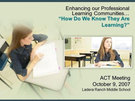 """How Do We Know They Are Learning?"" ACT Meeting October 9, 2007 Ladera Ranch Middle School ACT Meeting October 9, 2007 Ladera Ranch Middle School Enhancing."