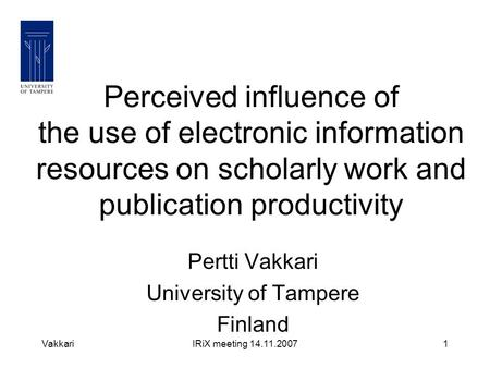 VakkariIRiX meeting 14.11.20071 Perceived influence of the use of electronic information resources on scholarly work and publication productivity Pertti.