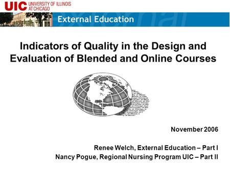 Indicators of Quality in the Design and Evaluation of Blended and Online Courses November 2006 Renee Welch, External Education – Part I Nancy Pogue, Regional.