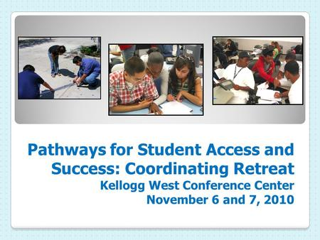 Pathways for Student Access and Success: Coordinating Retreat Kellogg West Conference Center November 6 and 7, 2010.