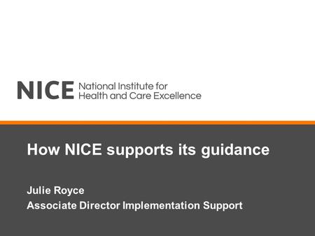 How NICE supports its guidance Julie Royce Associate Director Implementation Support.