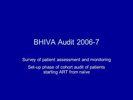 BHIVA Audit 2006-7 Survey of patient assessment and monitoring Set-up phase of cohort audit of patients starting ART from naïve.