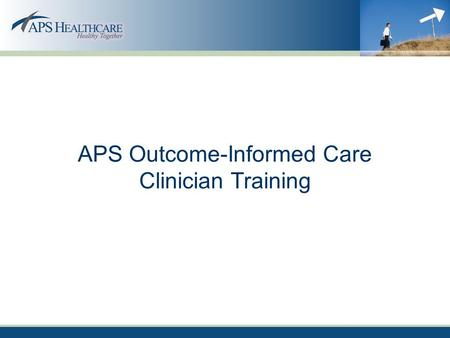 APS Outcome-Informed Care Clinician Training. Overview Importance & Benefits of Outcome-Informed Care APS Outcome-Informed Care Initiative –Goal –Process.