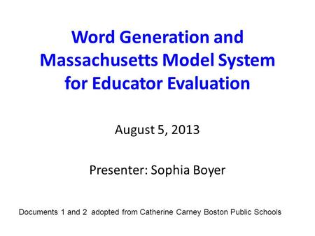 Word Generation and Massachusetts Model System for Educator Evaluation August 5, 2013 Presenter: Sophia Boyer Documents 1 and 2 adopted from Catherine.