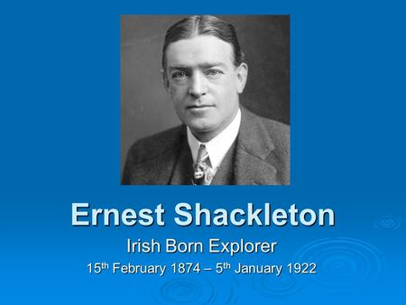 Ernest Shackleton Irish Born Explorer 15 th February 1874 – 5 th January 1922.