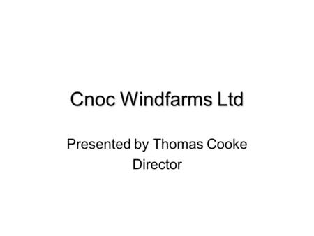 Cnoc Windfarms Ltd Presented by Thomas Cooke Director.