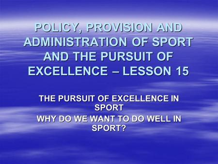 POLICY, PROVISION AND ADMINISTRATION OF SPORT AND THE PURSUIT OF EXCELLENCE – LESSON 15 THE PURSUIT OF EXCELLENCE IN SPORT WHY DO WE WANT TO DO WELL IN.