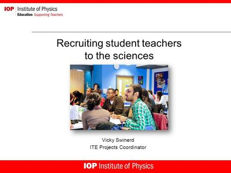 Recruiting student teachers to the sciences Vicky Swinerd ITE Projects Coordinator.