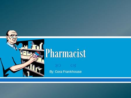  By: Cora Frankhouse.  For This Project I Chose To Research Information On Being A Pharmacist.  I Chose This Job Because When I Am Older I Would Like.