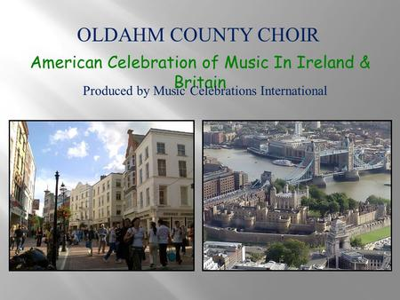 OLDAHM COUNTY CHOIR American Celebration of Music In Ireland & Britain Produced by Music Celebrations International.