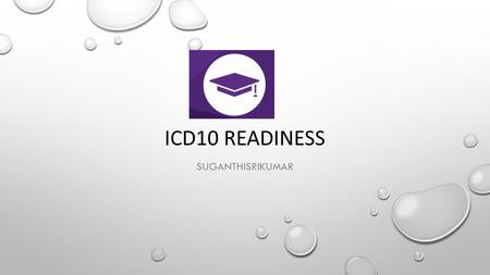 ICD10 READINESS SUGANTHISRIKUMAR. AGENDA INTRODUCTION TO ICD10 WHO NEEDS ICD10-TRANSITION TECHNOLOGY INVOLVED FOR THIS MIGRATION HOW END-TO-END TESTING.