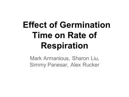 Effect of Germination Time on Rate of Respiration Mark Armanious, Sharon Liu, Simmy Panesar, Alex Rucker.