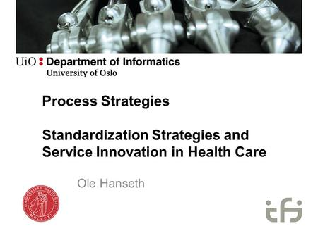 Process Strategies Standardization Strategies and Service Innovation in Health Care Ole Hanseth.