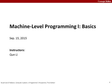 Carnegie Mellon 1 Bryant and O'Hallaron, Computer Systems: A Programmer's Perspective, Third Edition Machine-Level Programming I: Basics Sep. 15, 2015.