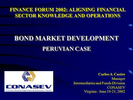 BOND MARKET DEVELOPMENT PERUVIAN CASE BOND MARKET DEVELOPMENT PERUVIAN CASE Carlos A. Castro Manager Intermediaries and Funds Division CONASEV Virginia.
