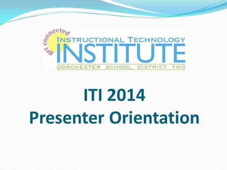 ITI 2014 Presenter Orientation. Mission: Dorchester School District Two leading the way, every student, every day through relationships, rigor and relevance.