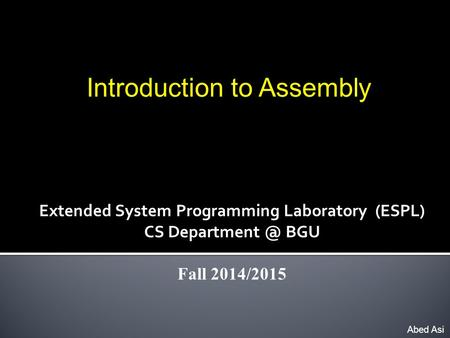 Introduction to Assembly Abed Asi Extended System Programming Laboratory (ESPL) CS BGU Fall 2014/2015.