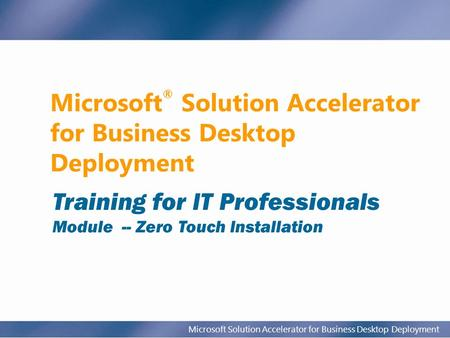 Microsoft Solution Accelerator for Business Desktop Deployment Microsoft ® Solution Accelerator for Business Desktop Deployment Training for IT Professionals.