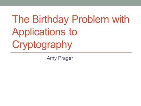 The Birthday Problem with Applications to Cryptography Amy Prager.