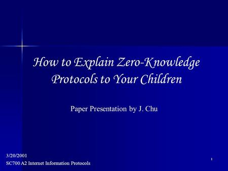 1 SC700 A2 Internet Information Protocols 3/20/2001 Paper Presentation by J. Chu How to Explain Zero-Knowledge Protocols to Your Children.