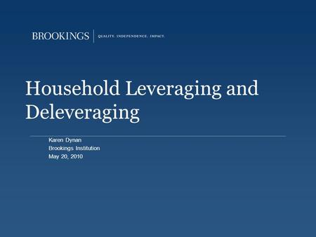 Household Leveraging and Deleveraging Karen Dynan Brookings Institution May 20, 2010.