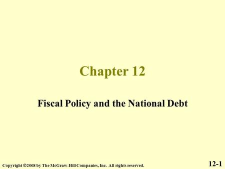 Chapter 12 Fiscal Policy and the National Debt 12-1 Copyright  2008 by The McGraw-Hill Companies, Inc. All rights reserved.