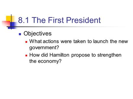 8.1 The First President Objectives What actions were taken to launch the new government? How did Hamilton propose to strengthen the economy?