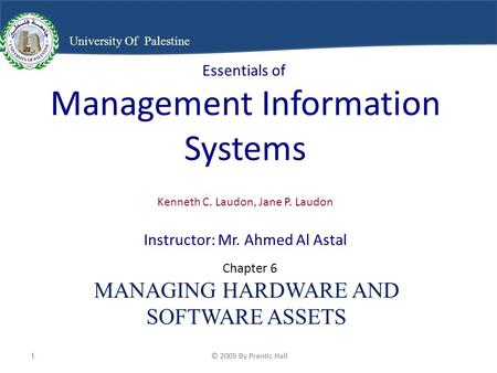 © 2005 By Prentic Hall1 1 University Of Palestine Essentials of Management Information Systems Kenneth C. Laudon, Jane P. Laudon Instructor: Mr. Ahmed.