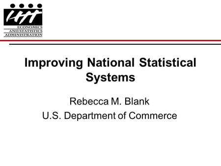 Improving National Statistical Systems Rebecca M. Blank U.S. Department of Commerce.