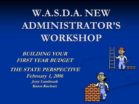 W.A.S.D.A. NEW ADMINISTRATOR'S WORKSHOP BUILDING YOUR FIRST YEAR BUDGET THE STATE PERSPECTIVE February 1, 2006 Jerry Landmark Karen Kucharz.