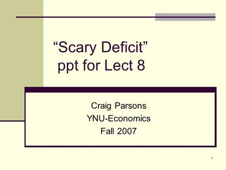 "1 ""Scary Deficit"" ppt for Lect 8 Craig Parsons YNU-Economics Fall 2007."