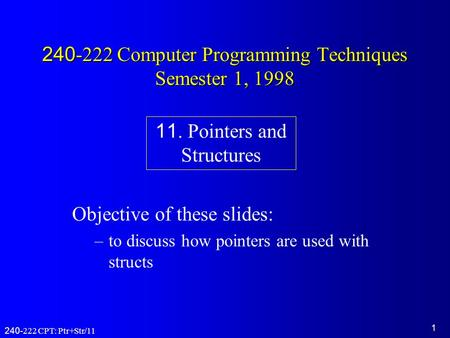 1 240-222 CPT: Ptr+Str/11 240-222 Computer Programming Techniques Semester 1, 1998 Objective of these slides: –to discuss how pointers are used with structs.