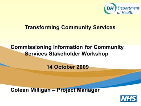 Transforming Community Services Commissioning Information for Community Services Stakeholder Workshop 14 October 2009 Coleen Milligan – Project Manager.