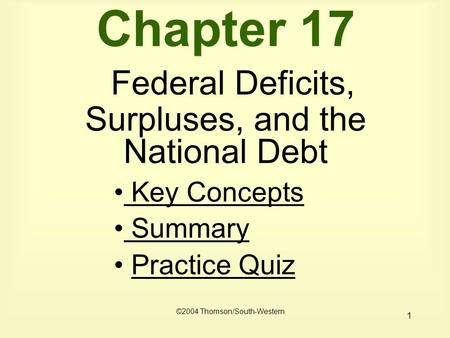 1 Chapter 17 Federal Deficits, Surpluses, and the National Debt Key Concepts Key Concepts Summary Practice Quiz ©2004 Thomson/South-Western.