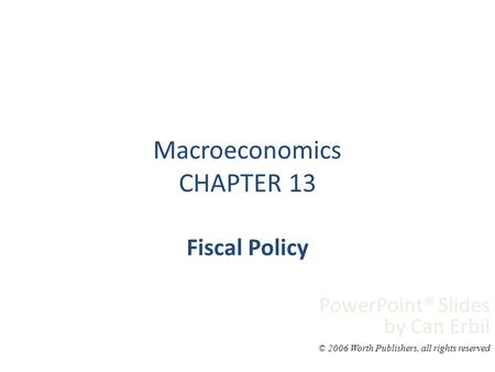 Macroeconomics CHAPTER 13 Fiscal Policy PowerPoint® Slides by Can Erbil © 2006 Worth Publishers, all rights reserved.