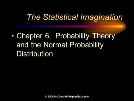 © 2008 McGraw-Hill Higher Education The Statistical Imagination Chapter 6. Probability Theory and the Normal Probability Distribution.