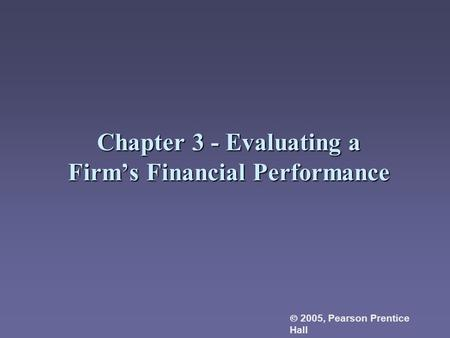 Chapter 3 - Evaluating a Firm's Financial Performance  2005, Pearson Prentice Hall.