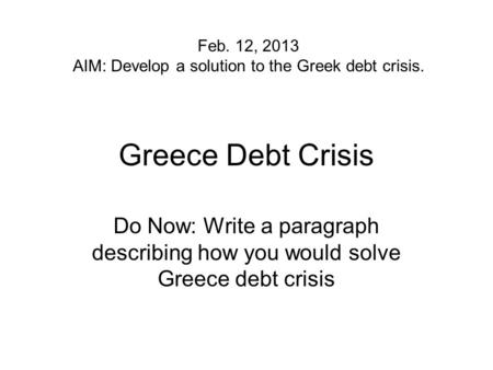 Greece Debt Crisis Do Now: Write a paragraph describing how you would solve Greece debt crisis Feb. 12, 2013 AIM: Develop a solution to the Greek debt.