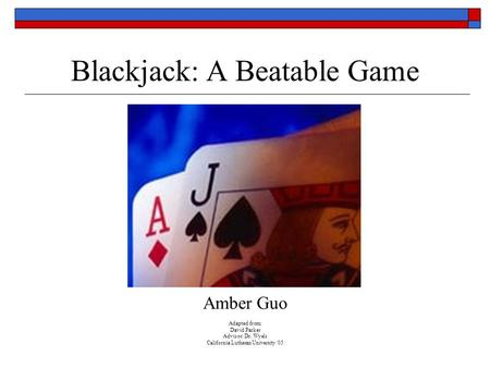 Blackjack: A Beatable Game Amber Guo Adapted from: David Parker Advisor: Dr. Wyels California Lutheran University '05.